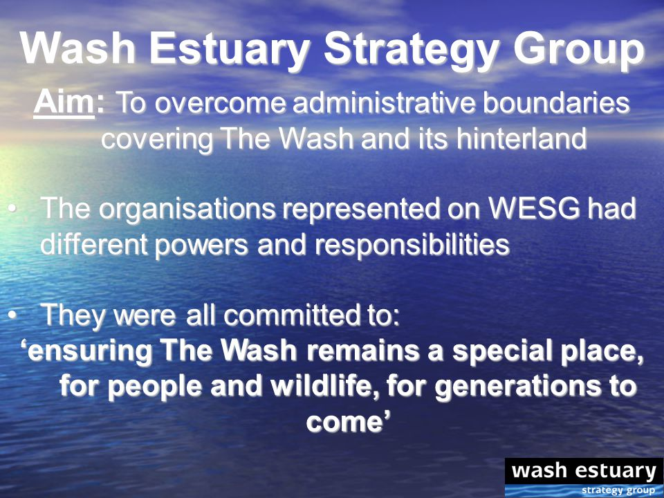 Wash Estuary Strategy Group Aim: To overcome administrative boundaries covering The Wash and its hinterland The organisations represented on WESG had different powers and responsibilitiesThe organisations represented on WESG had different powers and responsibilities They were all committed to:They were all committed to: 'ensuring The Wash remains a special place, for people and wildlife, for generations to come'