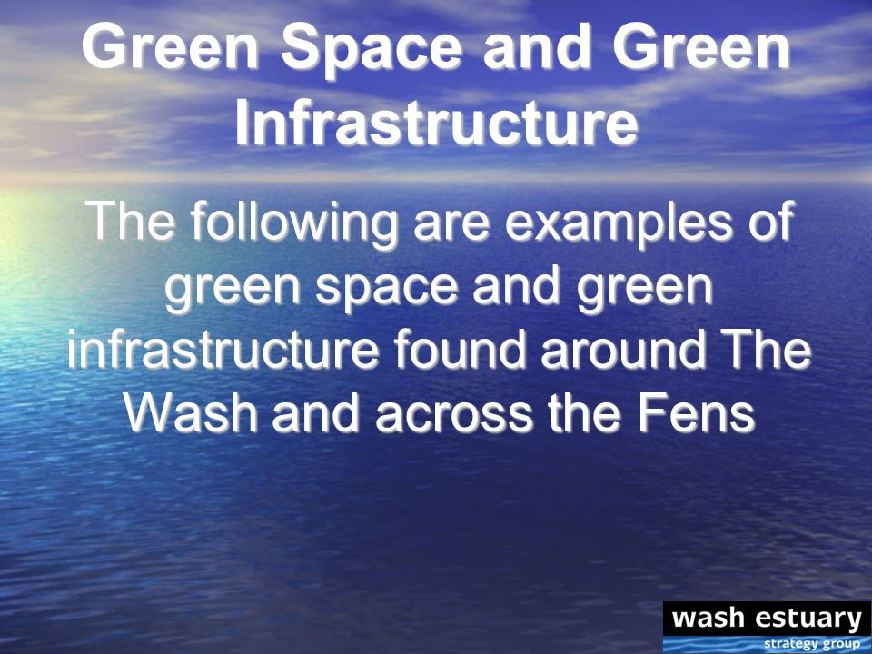 Green Space and Green Infrastructure The following are examples of green space and green infrastructure found around The Wash and across the Fens