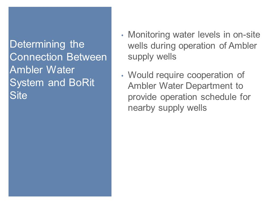 Determining the Connection Between Ambler Water System and BoRit Site Monitoring water levels in on-site wells during operation of Ambler supply wells Would require cooperation of Ambler Water Department to provide operation schedule for nearby supply wells