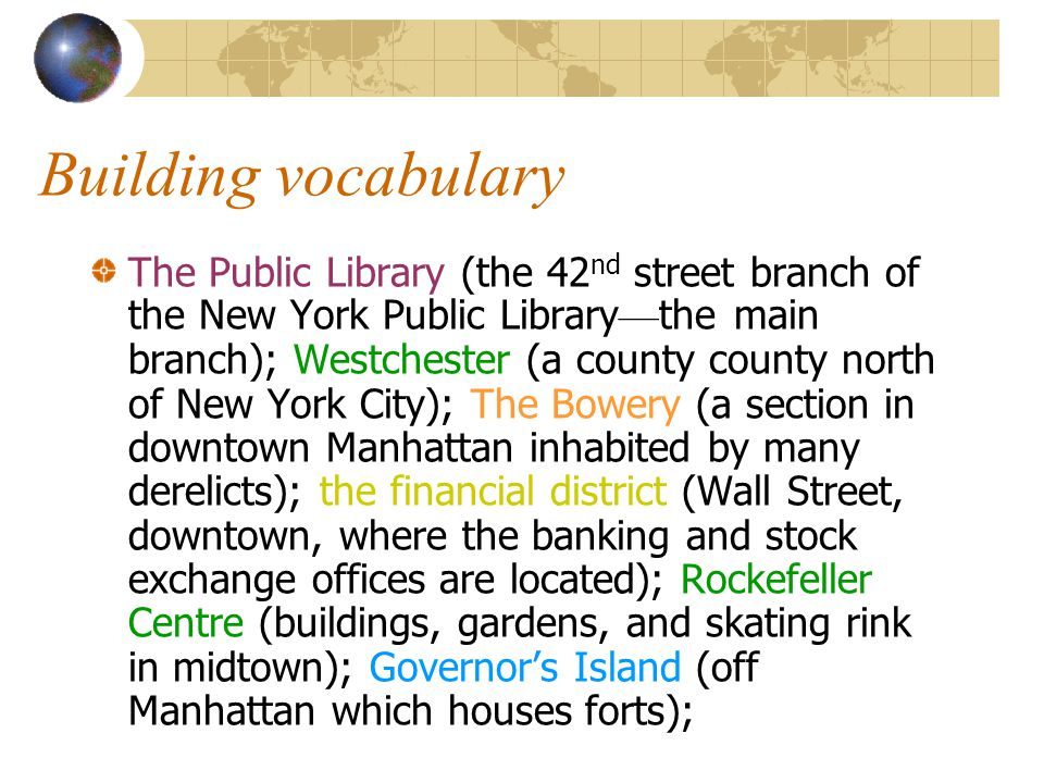 Building vocabulary The Public Library (the 42 nd street branch of the New York Public Library — the main branch); Westchester (a county county north of New York City); The Bowery (a section in downtown Manhattan inhabited by many derelicts); the financial district (Wall Street, downtown, where the banking and stock exchange offices are located); Rockefeller Centre (buildings, gardens, and skating rink in midtown); Governor's Island (off Manhattan which houses forts);