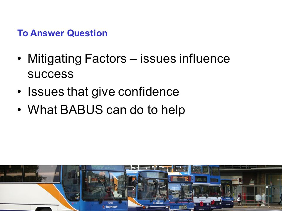 To Answer Question Mitigating Factors – issues influence success Issues that give confidence What BABUS can do to help