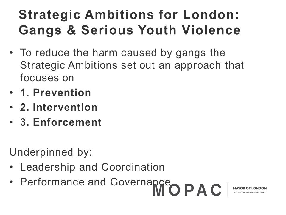 Strategic Ambitions for London: Gangs & Serious Youth Violence To reduce the harm caused by gangs the Strategic Ambitions set out an approach that focuses on 1.