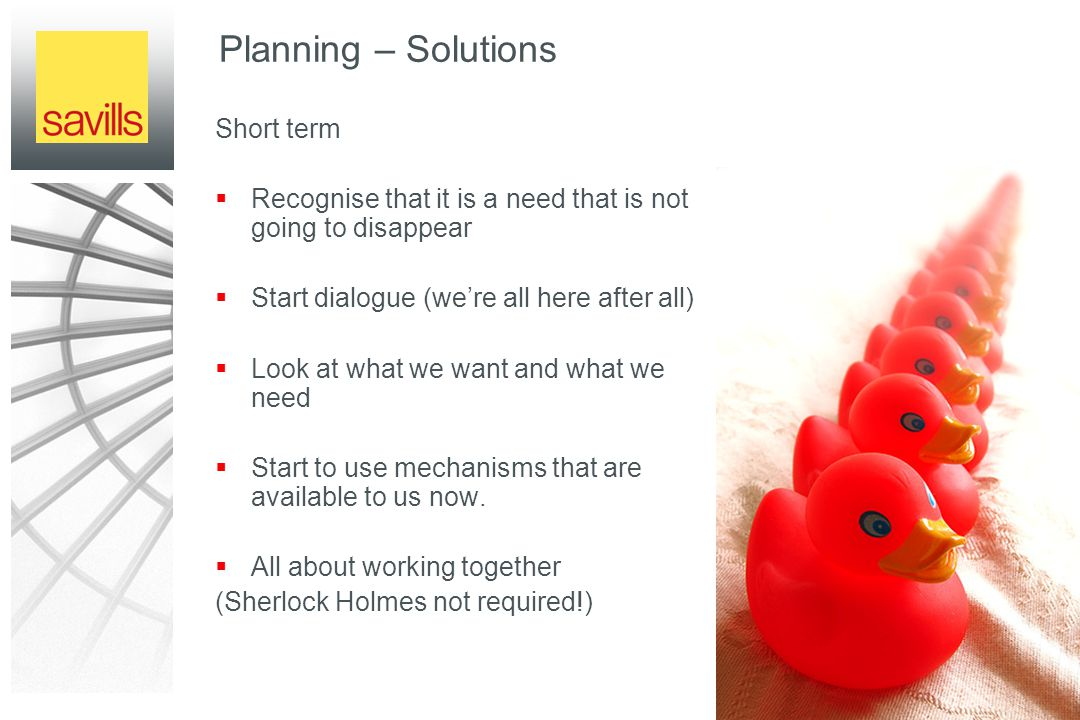 Planning – Solutions Short term  Recognise that it is a need that is not going to disappear  Start dialogue (we're all here after all)  Look at what we want and what we need  Start to use mechanisms that are available to us now.