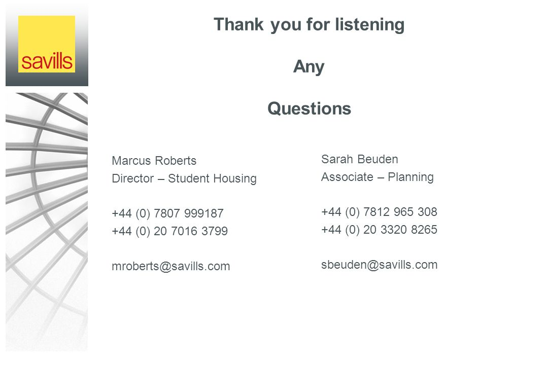 Thank you for listening Any Questions Marcus Roberts Director – Student Housing +44 (0) 7807 999187 +44 (0) 20 7016 3799 mroberts@savills.com Sarah Beuden Associate – Planning +44 (0) 7812 965 308 +44 (0) 20 3320 8265 sbeuden@savills.com