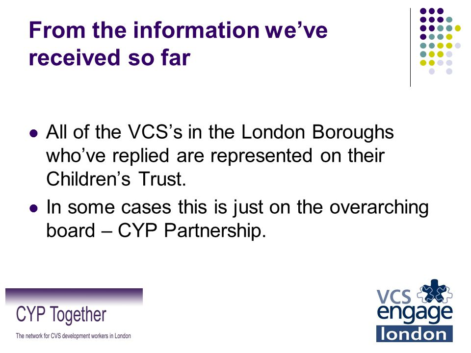 From the information we've received so far All of the VCS's in the London Boroughs who've replied are represented on their Children's Trust. In some c