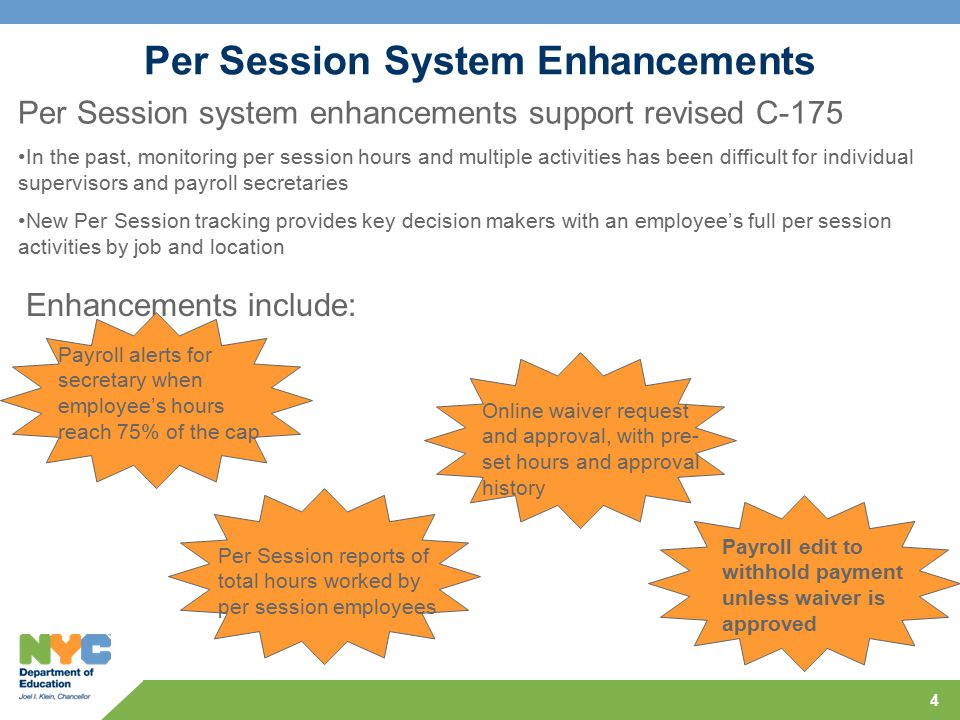 4 Per Session System Enhancements Per Session system enhancements support revised C-175 In the past, monitoring per session hours and multiple activities has been difficult for individual supervisors and payroll secretaries New Per Session tracking provides key decision makers with an employee's full per session activities by job and location Enhancements include: Payroll alerts for secretary when employee's hours reach 75% of the cap Per Session reports of total hours worked by per session employees Payroll edit to withhold payment unless waiver is approved Online waiver request and approval, with pre- set hours and approval history