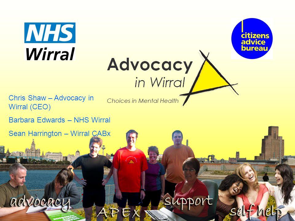 Chris Shaw – Advocacy in Wirral (CEO) Barbara Edwards – NHS Wirral Sean Harrington – Wirral CABx