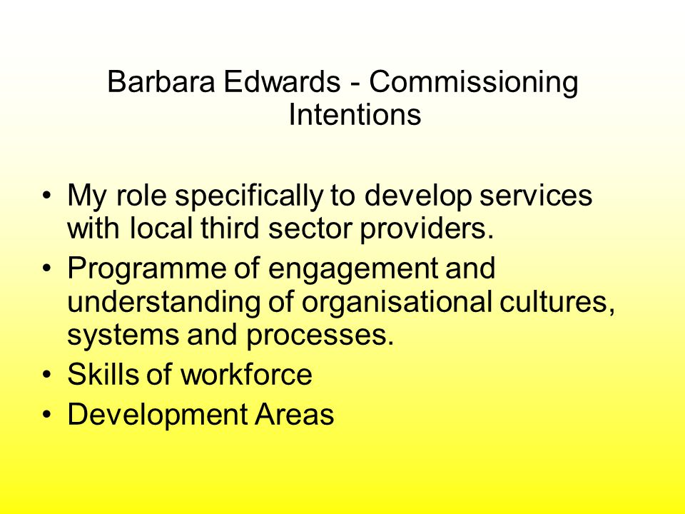 Barbara Edwards - Commissioning Intentions My role specifically to develop services with local third sector providers.