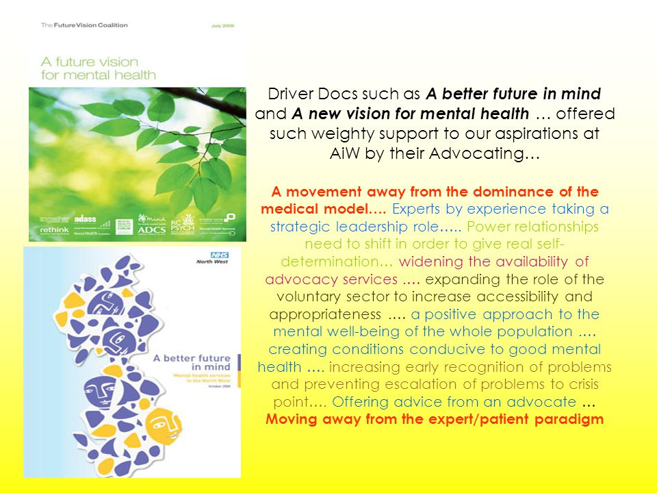 Driver Docs such as A better future in mind and A new vision for mental health … offered such weighty support to our aspirations at AiW by their Advocating… A movement away from the dominance of the medical model….