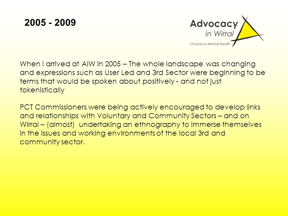 When I arrived at AiW in 2005 – The whole landscape was changing and expressions such as User Led and 3rd Sector were beginning to be terms that would be spoken about positively - and not just tokenistically PCT Commissioners were being actively encouraged to develop links and relationships with Voluntary and Community Sectors – and on Wirral – (almost) undertaking an ethnography to immerse themselves in the issues and working environments of the local 3rd and community sector.
