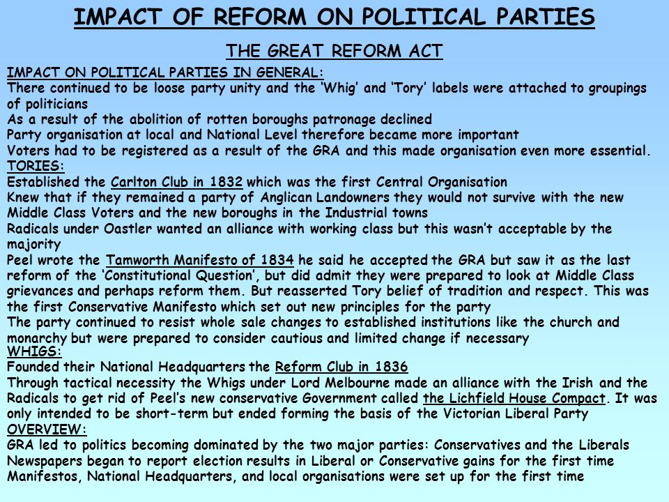 IMPACT OF REFORM ON POLITICAL PARTIES THE GREAT REFORM ACT COMPOSITION OF PARLIAMENT AFTER ACT: Over 70% of MPs were aristocrats Less than 22% of MPs were middle-class businessmen No working class MPs Of the 8 PMs 1832-65 only Sir Robert Peel came from non-aristocratic background (but privately educated) Most ministers were aristocrats WHY.