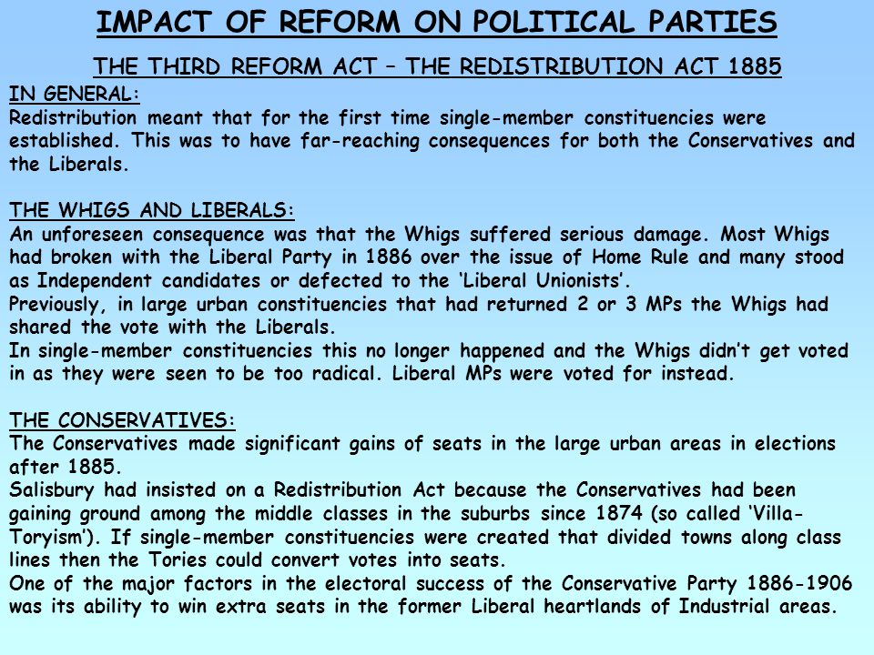 THE IMPACT OF REFORM ON POLITICAL PARTIES THE THIRD REFORM ACT – THE REDISTRIBUTION ACT 1885 THE LABOUR PARTY: The Redistribution Act created 89 constituencies which had a clear majority of working class voters.