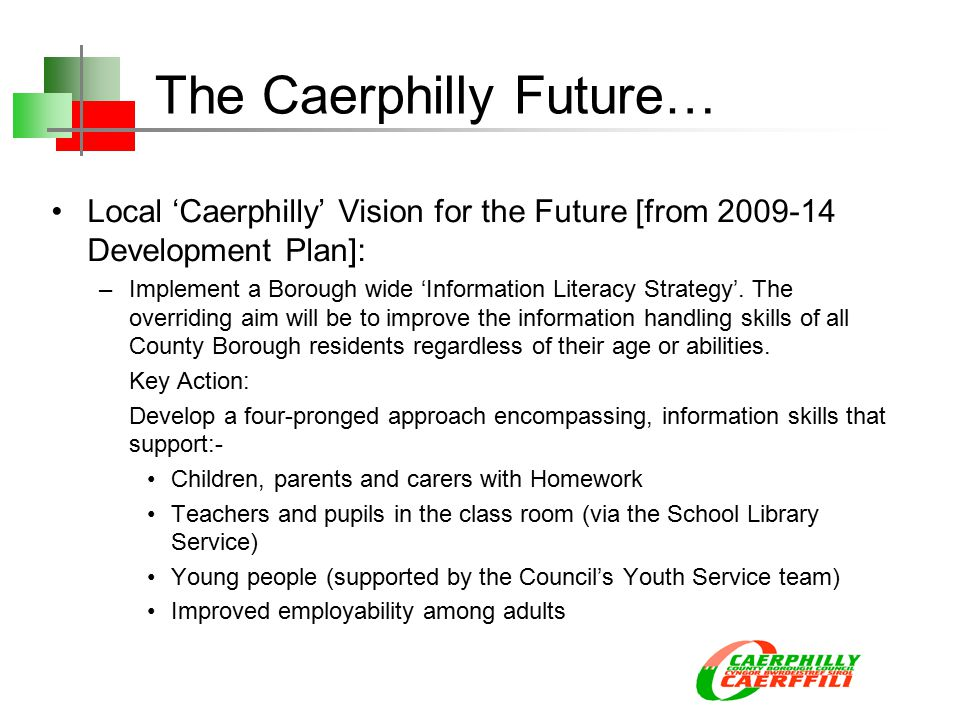The Caerphilly Future… Local 'Caerphilly' Vision for the Future [from 2009-14 Development Plan]: –Implement a Borough wide 'Information Literacy Strategy'.