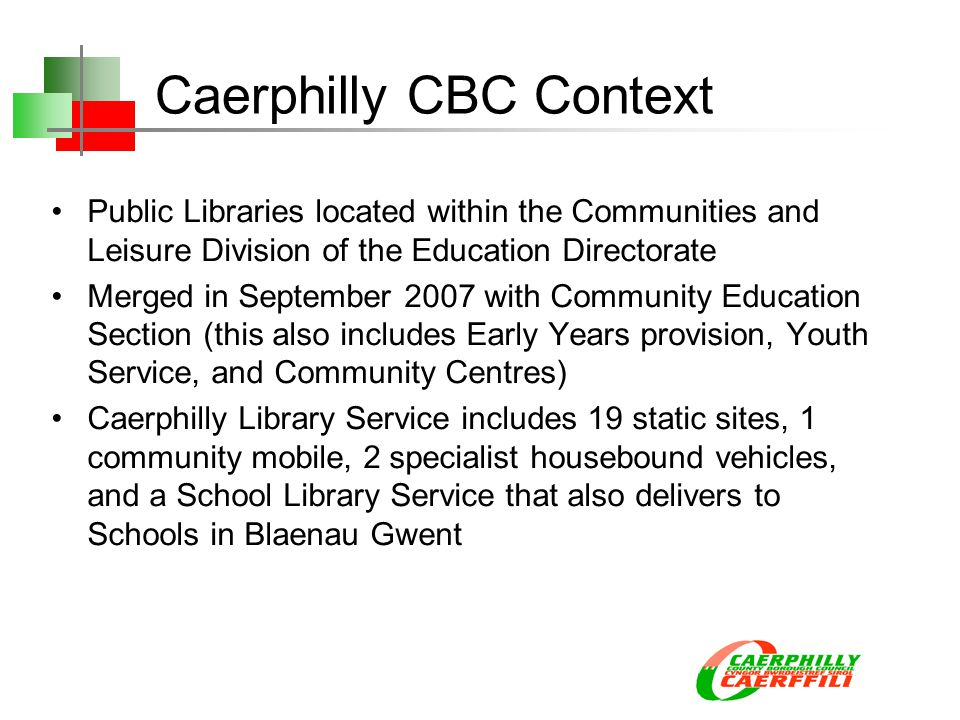 Caerphilly CBC Context Public Libraries located within the Communities and Leisure Division of the Education Directorate Merged in September 2007 with Community Education Section (this also includes Early Years provision, Youth Service, and Community Centres) Caerphilly Library Service includes 19 static sites, 1 community mobile, 2 specialist housebound vehicles, and a School Library Service that also delivers to Schools in Blaenau Gwent