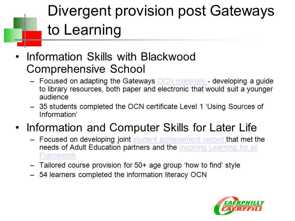 Divergent provision post Gateways to Learning Information Skills with Blackwood Comprehensive School –Focused on adapting the Gateways OCN materials - developing a guide to library resources, both paper and electronic that would suit a younger audienceOCN materials –35 students completed the OCN certificate Level 1 'Using Sources of Information' Information and Computer Skills for Later Life –Focused on developing joint student achievement record that met the needs of Adult Education partners and the Inspiring Learning for all Frameworkstudent achievement record Inspiring Learning for all Framework –Tailored course provision for 50+ age group 'how to find' style –54 learners completed the information literacy OCN