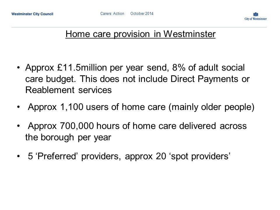 Carers Action October 2014 Home care provision in Westminster Approx £11.5million per year send, 8% of adult social care budget.
