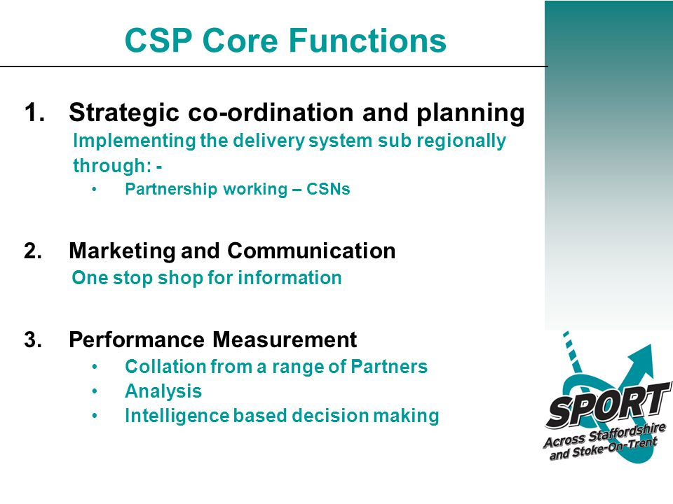 CSP Core Functions 1.Strategic co-ordination and planning Implementing the delivery system sub regionally through: - Partnership working – CSNs 2.Marketing and Communication One stop shop for information 3.Performance Measurement Collation from a range of Partners Analysis Intelligence based decision making