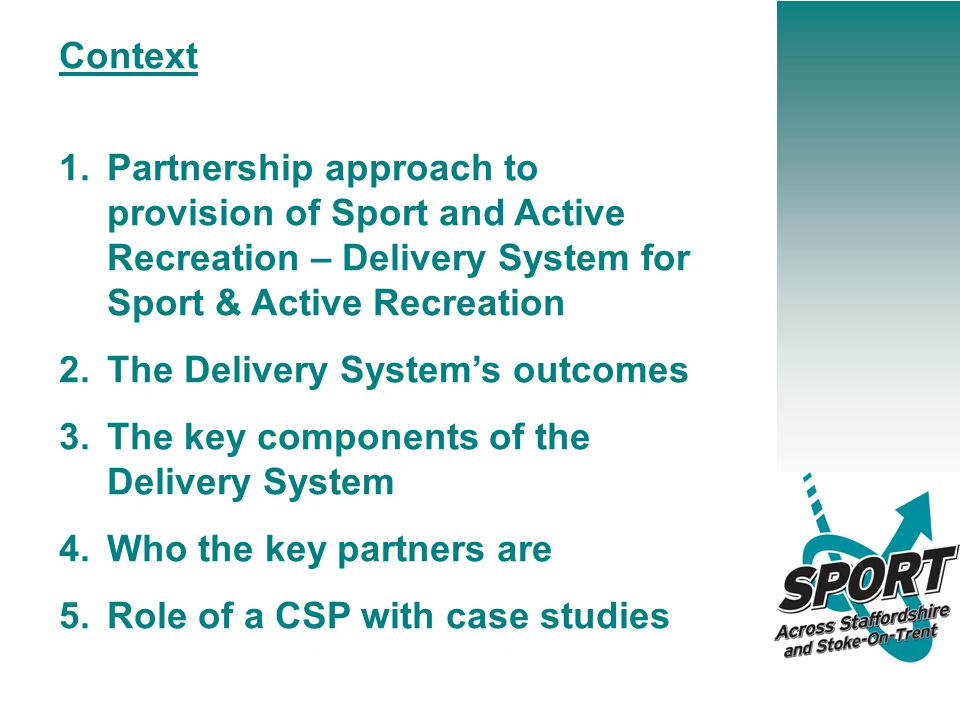 Context 1.Partnership approach to provision of Sport and Active Recreation – Delivery System for Sport & Active Recreation 2.The Delivery System's outcomes 3.The key components of the Delivery System 4.Who the key partners are 5.Role of a CSP with case studies