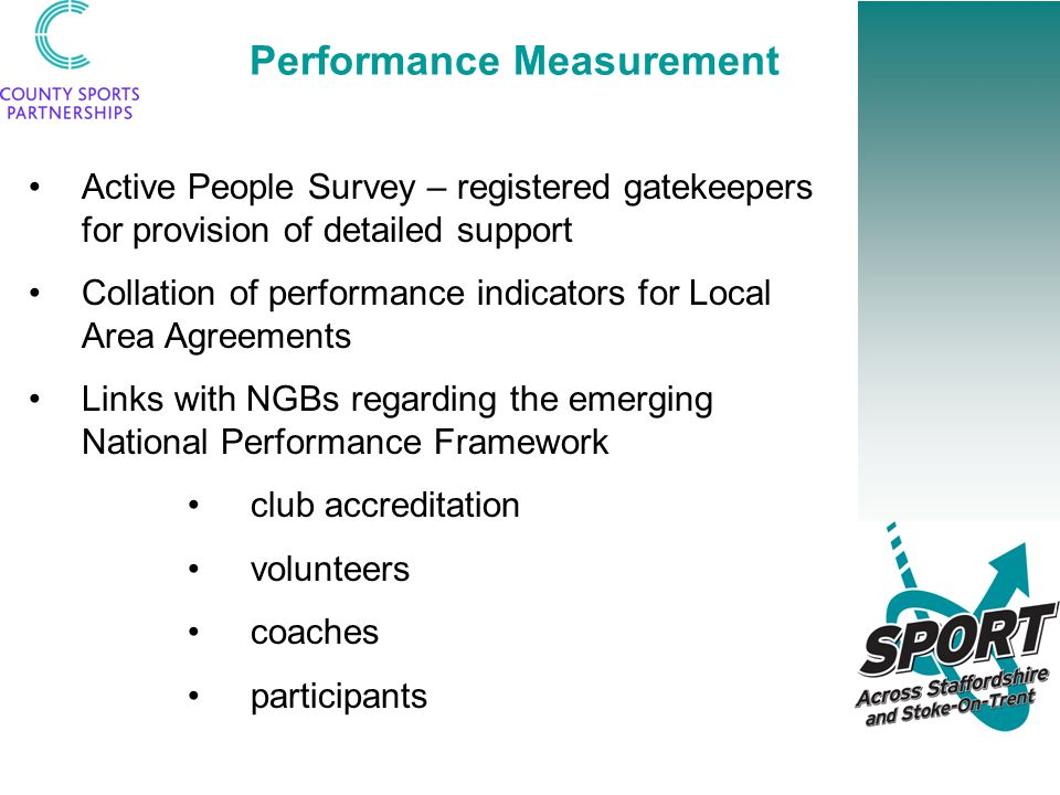 Performance Measurement Active People Survey – registered gatekeepers for provision of detailed support Collation of performance indicators for Local Area Agreements Links with NGBs regarding the emerging National Performance Framework club accreditation volunteers coaches participants