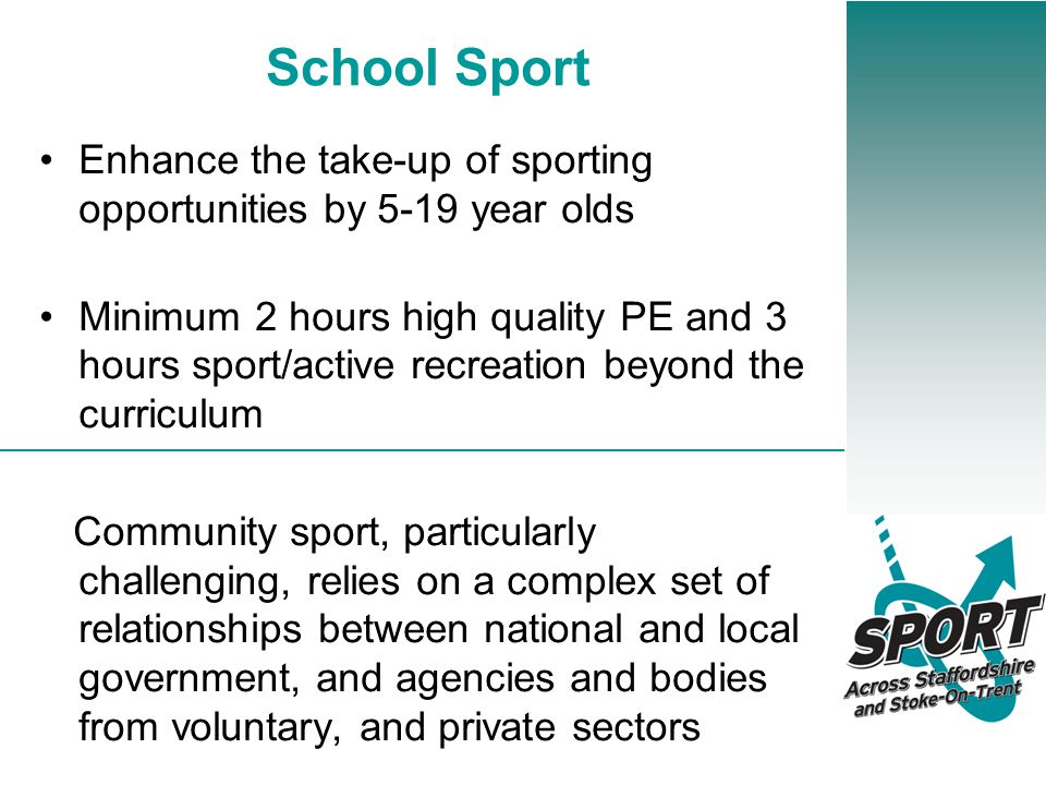 School Sport Enhance the take-up of sporting opportunities by 5-19 year olds Minimum 2 hours high quality PE and 3 hours sport/active recreation beyond the curriculum Community sport, particularly challenging, relies on a complex set of relationships between national and local government, and agencies and bodies from voluntary, and private sectors