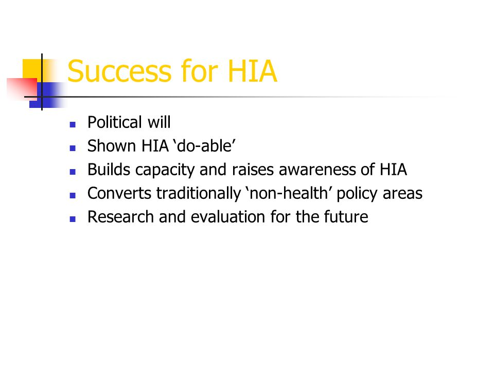 Success for HIA Political will Shown HIA 'do-able' Builds capacity and raises awareness of HIA Converts traditionally 'non-health' policy areas Research and evaluation for the future