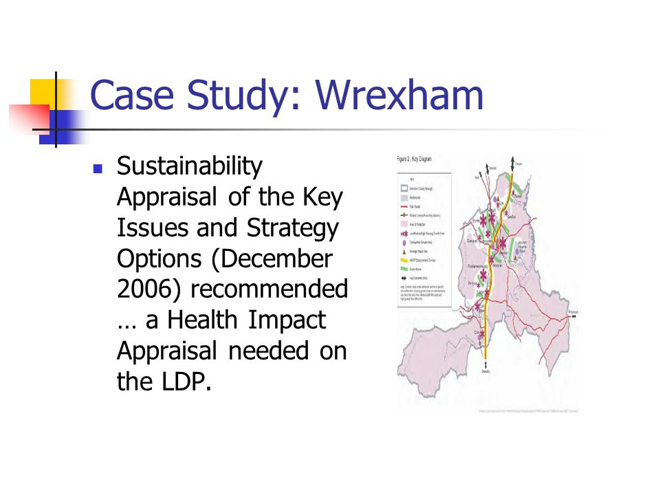 Case Study: Wrexham Sustainability Appraisal of the Key Issues and Strategy Options (December 2006) recommended … a Health Impact Appraisal needed on the LDP.