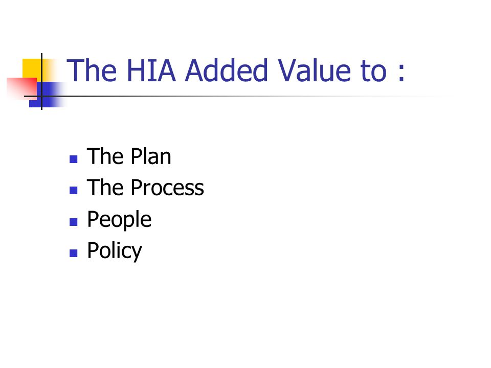 The HIA Added Value to : The Plan The Process People Policy