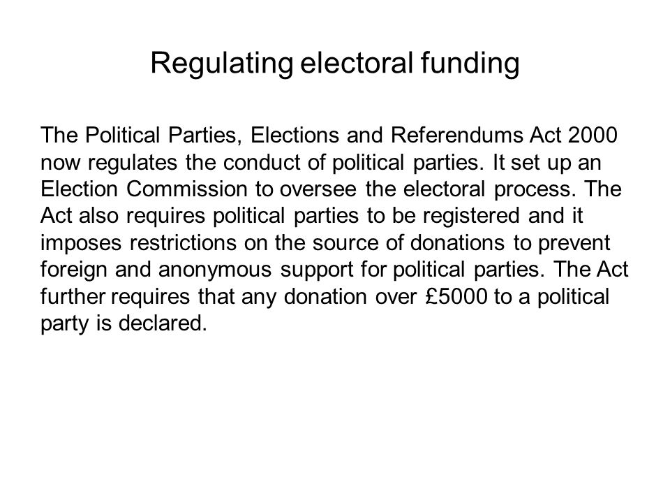Regulating electoral funding The Political Parties, Elections and Referendums Act 2000 now regulates the conduct of political parties. It set up an El
