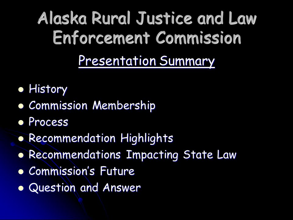 Alaska Rural Justice and Law Enforcement Commission Recommendation Highlights Working Groups created over 100 options Working Groups created over 100 options Commission adopted and organized options Commission adopted and organized options 9 general categories as follows: 9 general categories as follows: