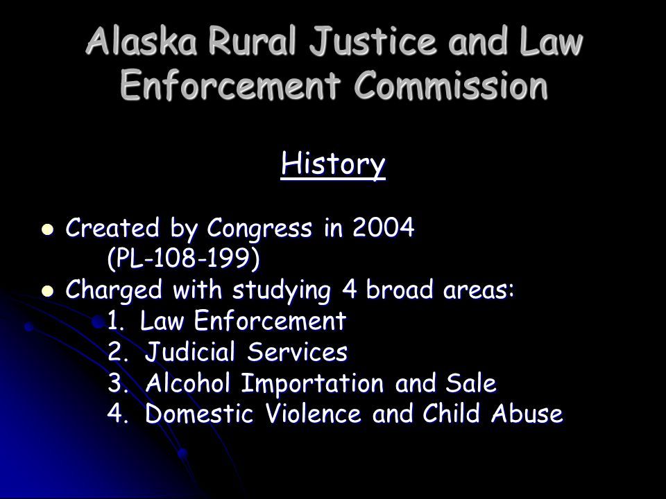 Alaska Rural Justice and Law Enforcement Commission Commission Future Continue dialogue with stakeholders Continue dialogue with stakeholders Monitor development and implementation of recommendations Monitor development and implementation of recommendations Conduct additional research Conduct additional research Evaluate the impact of new and expanded activities into the future Evaluate the impact of new and expanded activities into the future