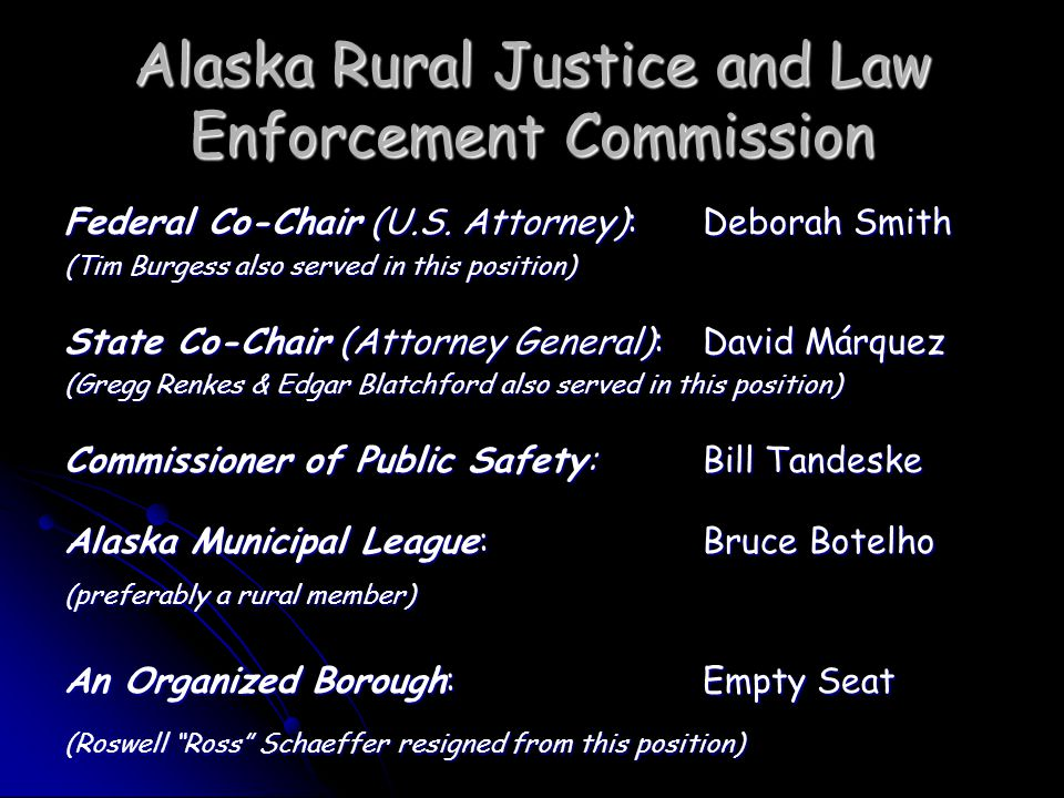 Alaska Rural Justice and Law Enforcement Commission Court System expand use of additional therapeutic courts in rural Alaska Court System expand use of additional therapeutic courts in rural Alaska Make changes to current foster care system Make changes to current foster care system -Group homes for youth not eligible for foster care -Group homes for youth not eligible for foster care -Change regulations to allow close relatives to receive compensation for foster care -Change regulations to allow close relatives to receive compensation for foster care Increase number of Alaska Native foster homes for Alaska Native children Increase number of Alaska Native foster homes for Alaska Native children