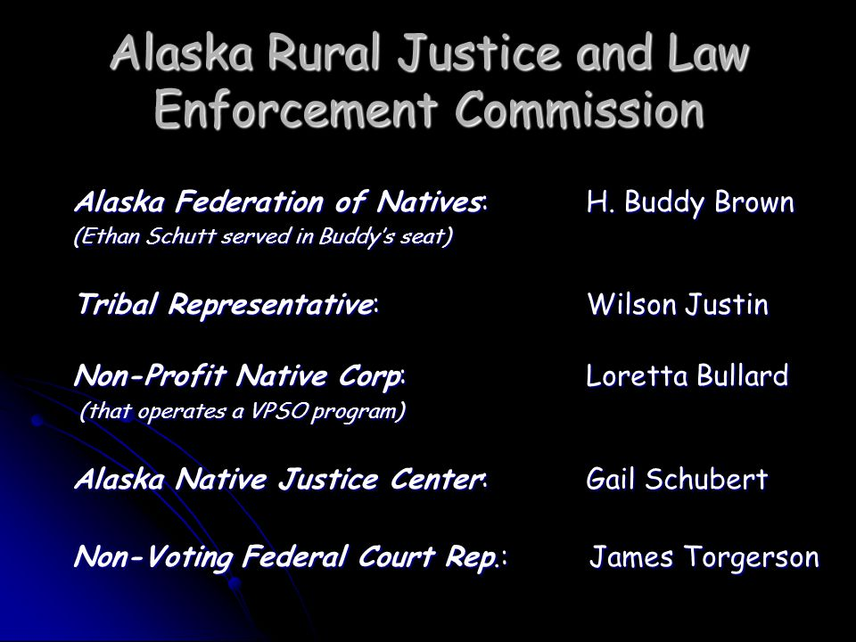 Alaska Rural Justice and Law Enforcement Commission Make Systemic Changes to Improve Rural Law Enforcement Rural Law Enforcement Secure funding to ensure that all law enforcement officers in rural Alaska have a basic minimal level of training and certification Secure funding to ensure that all law enforcement officers in rural Alaska have a basic minimal level of training and certification Law enforcement should be accomplished in a manner that does not threaten or diminish the sovereignty of either the state or tribes Law enforcement should be accomplished in a manner that does not threaten or diminish the sovereignty of either the state or tribes Cross-deputization of tribal and state/municipal police officers could help meet rural law enforcement needs if the state/tribes can reach agreement on shared training, certification and liability standards Cross-deputization of tribal and state/municipal police officers could help meet rural law enforcement needs if the state/tribes can reach agreement on shared training, certification and liability standards