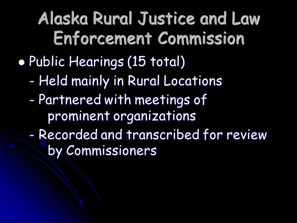 Alaska Rural Justice and Law Enforcement Commission DPS Specific Recommendations Initiate regional rural recruitment effort for rural police and public safety officers Initiate regional rural recruitment effort for rural police and public safety officers Develop part-time law enforcement positions for smaller villages and provide intensive training and continuing support Develop part-time law enforcement positions for smaller villages and provide intensive training and continuing support Develop new approaches to provide housing in villages for new officers Develop new approaches to provide housing in villages for new officers Initiate new system to ensure coverage in villages while officers being trained Initiate new system to ensure coverage in villages while officers being trained