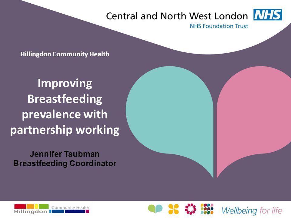 Hillingdon Community Health Improving Breastfeeding prevalence with partnership working Jennifer Taubman Breastfeeding Coordinator