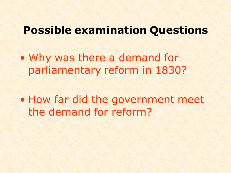 Possible examination Questions Why was there a demand for parliamentary reform in 1830? How far did the government meet the demand for reform?