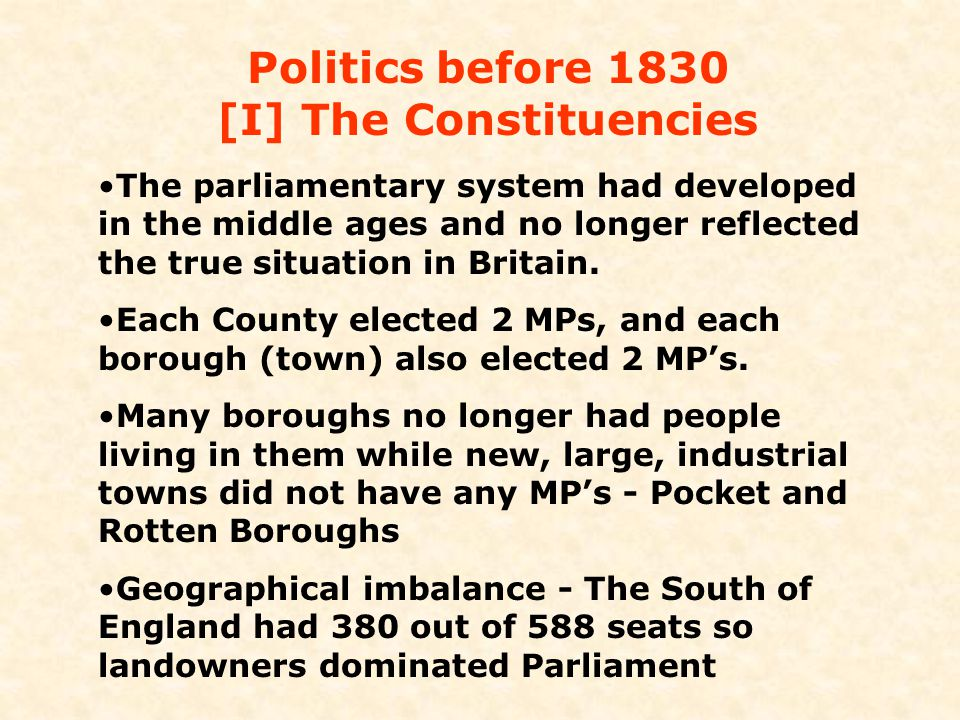 Politics before 1830 [I] The Constituencies The parliamentary system had developed in the middle ages and no longer reflected the true situation in Br