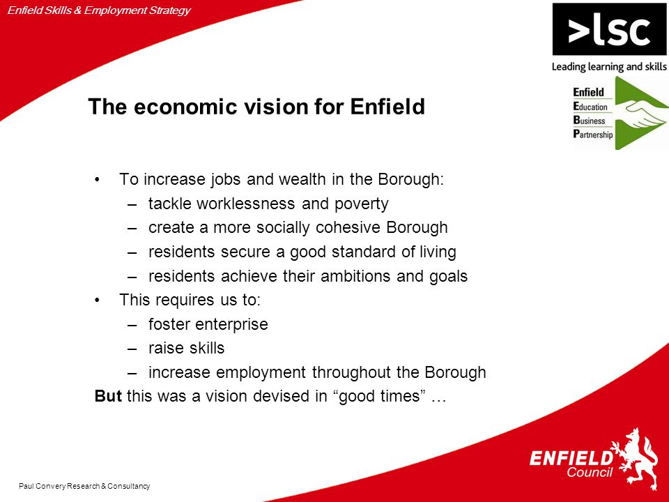 Enfield Skills & Employment Strategy Paul Convery Research & Consultancy The economic vision for Enfield To increase jobs and wealth in the Borough: –tackle worklessness and poverty –create a more socially cohesive Borough –residents secure a good standard of living –residents achieve their ambitions and goals This requires us to: –foster enterprise –raise skills –increase employment throughout the Borough But this was a vision devised in good times …