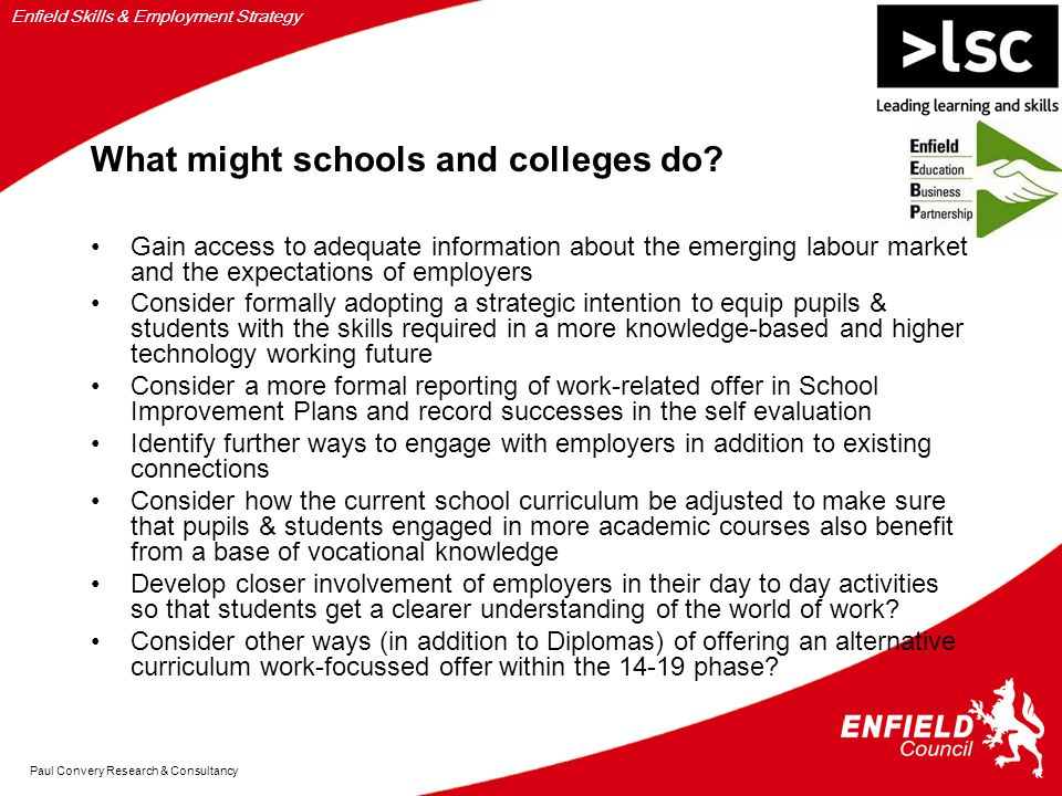 Enfield Skills & Employment Strategy Paul Convery Research & Consultancy What might schools and colleges do.