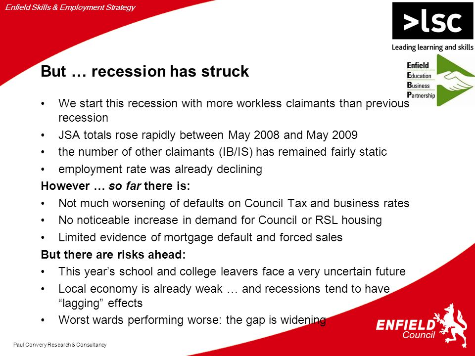 Enfield Skills & Employment Strategy Paul Convery Research & Consultancy But … recession has struck We start this recession with more workless claimants than previous recession JSA totals rose rapidly between May 2008 and May 2009 the number of other claimants (IB/IS) has remained fairly static employment rate was already declining However … so far there is: Not much worsening of defaults on Council Tax and business rates No noticeable increase in demand for Council or RSL housing Limited evidence of mortgage default and forced sales But there are risks ahead: This year's school and college leavers face a very uncertain future Local economy is already weak … and recessions tend to have lagging effects Worst wards performing worse: the gap is widening