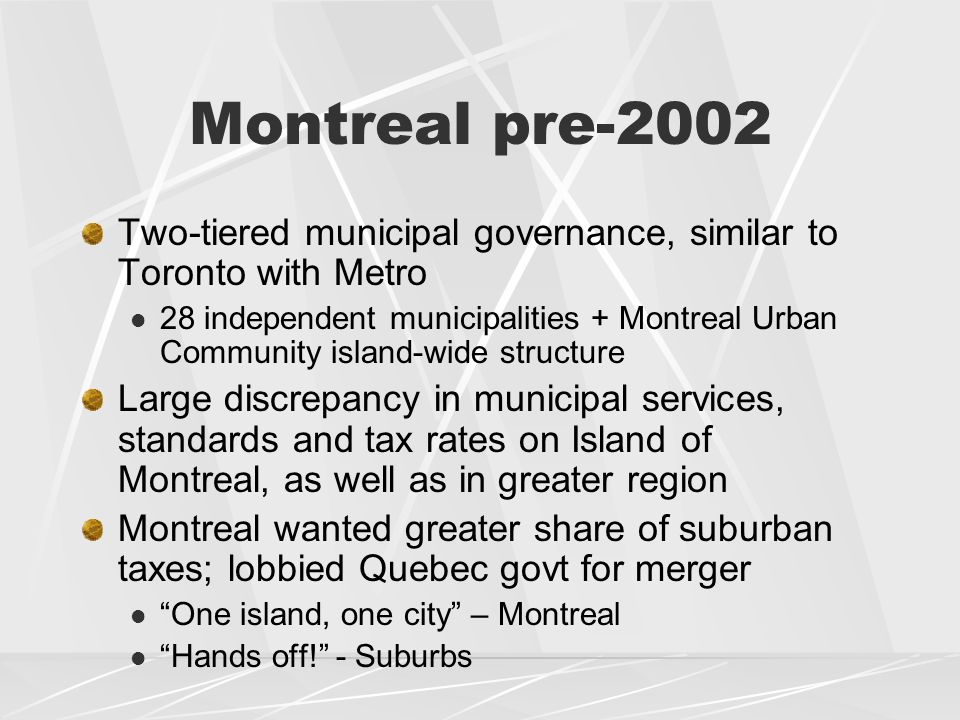 Montreal pre-2002 Two-tiered municipal governance, similar to Toronto with Metro 28 independent municipalities + Montreal Urban Community island-wide structure Large discrepancy in municipal services, standards and tax rates on Island of Montreal, as well as in greater region Montreal wanted greater share of suburban taxes; lobbied Quebec govt for merger One island, one city – Montreal Hands off! - Suburbs