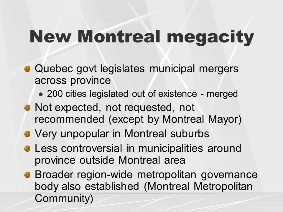New Montreal megacity Quebec govt legislates municipal mergers across province 200 cities legislated out of existence - merged Not expected, not requested, not recommended (except by Montreal Mayor) Very unpopular in Montreal suburbs Less controversial in municipalities around province outside Montreal area Broader region-wide metropolitan governance body also established (Montreal Metropolitan Community)