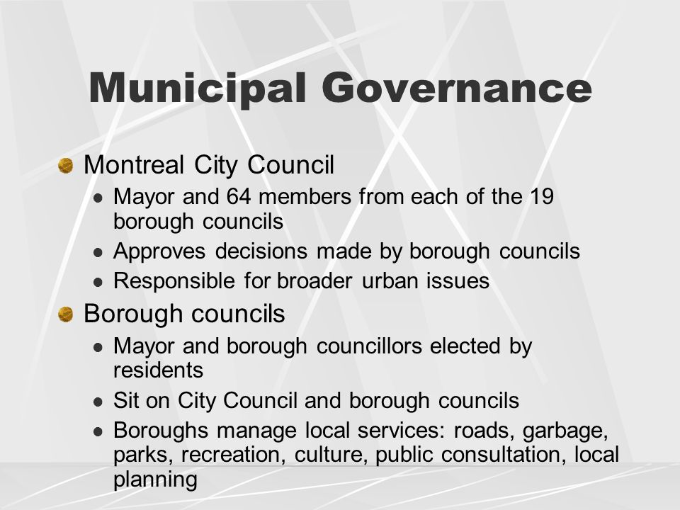 Municipal Governance Montreal City Council Mayor and 64 members from each of the 19 borough councils Approves decisions made by borough councils Responsible for broader urban issues Borough councils Mayor and borough councillors elected by residents Sit on City Council and borough councils Boroughs manage local services: roads, garbage, parks, recreation, culture, public consultation, local planning