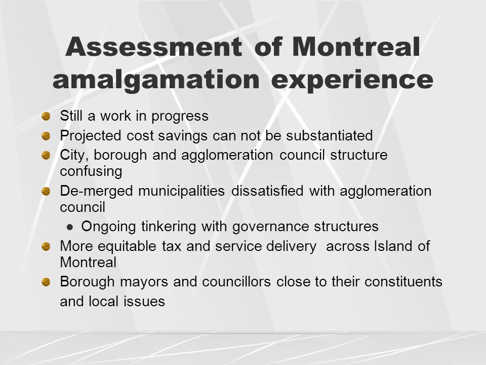 Assessment of Montreal amalgamation experience Still a work in progress Projected cost savings can not be substantiated City, borough and agglomeration council structure confusing De-merged municipalities dissatisfied with agglomeration council Ongoing tinkering with governance structures More equitable tax and service delivery across Island of Montreal Borough mayors and councillors close to their constituents and local issues