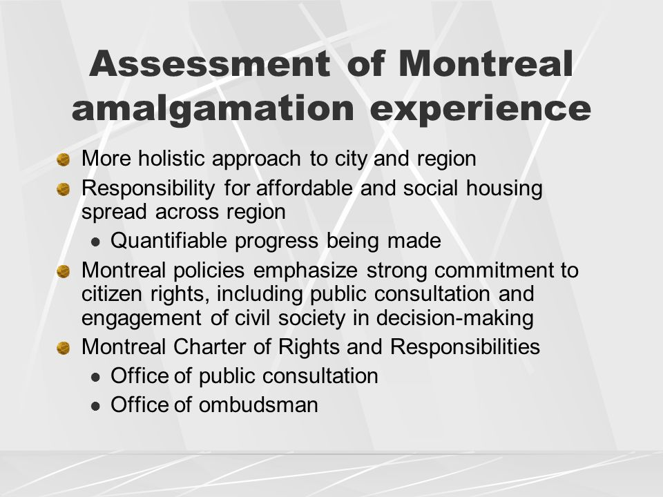 Assessment of Montreal amalgamation experience More holistic approach to city and region Responsibility for affordable and social housing spread across region Quantifiable progress being made Montreal policies emphasize strong commitment to citizen rights, including public consultation and engagement of civil society in decision-making Montreal Charter of Rights and Responsibilities Office of public consultation Office of ombudsman