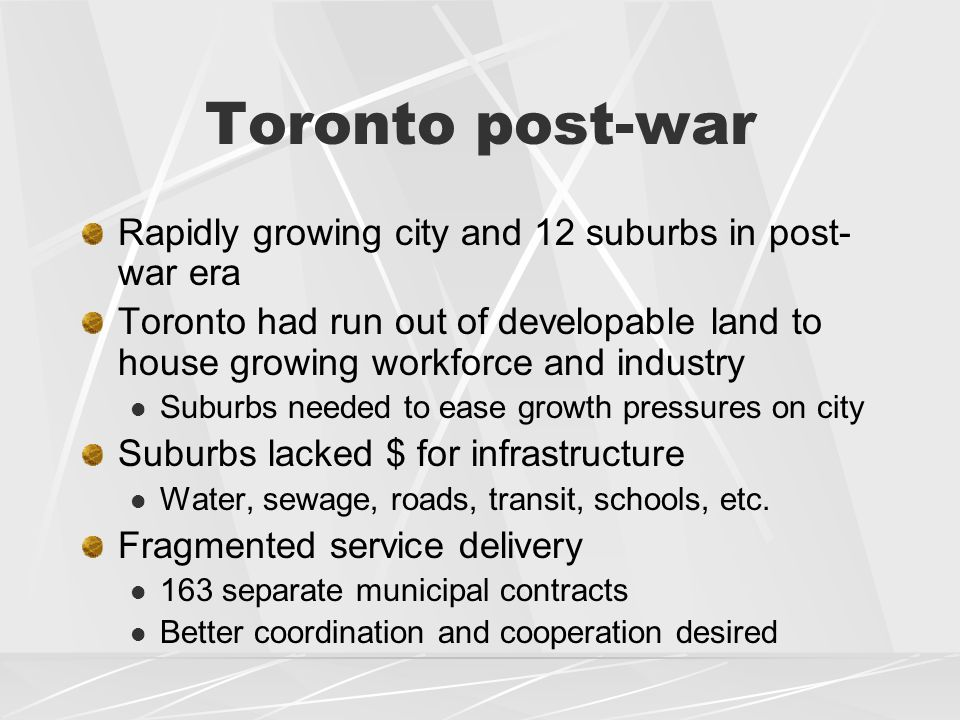 Toronto post-war Rapidly growing city and 12 suburbs in post- war era Toronto had run out of developable land to house growing workforce and industry Suburbs needed to ease growth pressures on city Suburbs lacked $ for infrastructure Water, sewage, roads, transit, schools, etc.