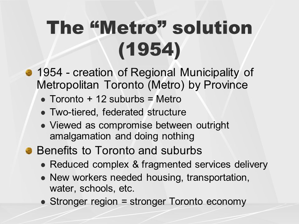 The Metro solution (1954) 1954 - creation of Regional Municipality of Metropolitan Toronto (Metro) by Province Toronto + 12 suburbs = Metro Two-tiered, federated structure Viewed as compromise between outright amalgamation and doing nothing Benefits to Toronto and suburbs Reduced complex & fragmented services delivery New workers needed housing, transportation, water, schools, etc.