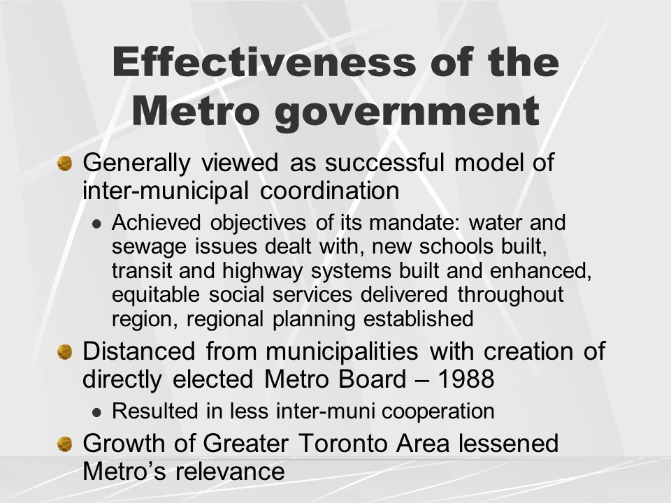Effectiveness of the Metro government Generally viewed as successful model of inter-municipal coordination Achieved objectives of its mandate: water and sewage issues dealt with, new schools built, transit and highway systems built and enhanced, equitable social services delivered throughout region, regional planning established Distanced from municipalities with creation of directly elected Metro Board – 1988 Resulted in less inter-muni cooperation Growth of Greater Toronto Area lessened Metro's relevance