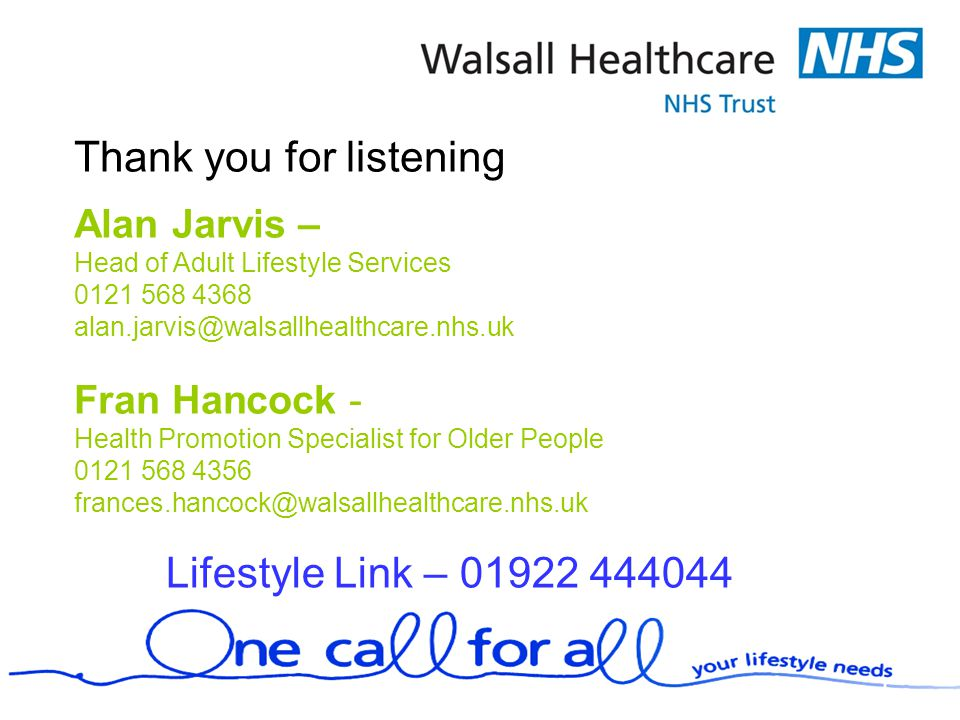 Thank you for listening Alan Jarvis – Head of Adult Lifestyle Services 0121 568 4368 alan.jarvis@walsallhealthcare.nhs.uk Fran Hancock - Health Promotion Specialist for Older People 0121 568 4356 frances.hancock@walsallhealthcare.nhs.uk Lifestyle Link – 01922 444044