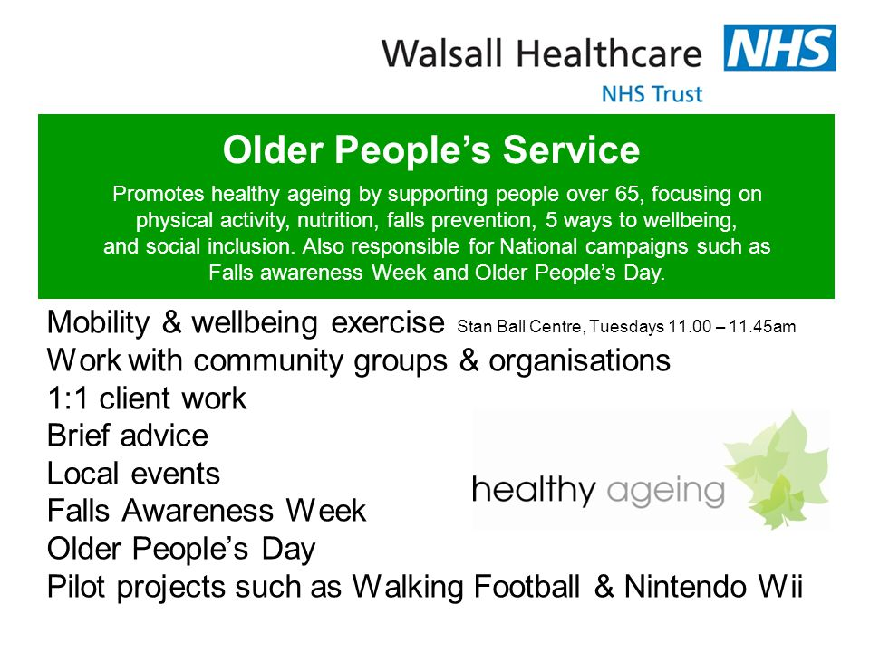Mobility & wellbeing exercise Stan Ball Centre, Tuesdays 11.00 – 11.45am Work with community groups & organisations 1:1 client work Brief advice Local events Falls Awareness Week Older People's Day Pilot projects such as Walking Football & Nintendo Wii Older People's Service Promotes healthy ageing by supporting people over 65, focusing on physical activity, nutrition, falls prevention, 5 ways to wellbeing, and social inclusion.