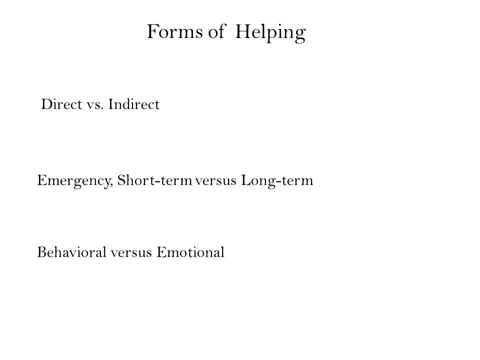 Forms of Helping Direct vs. Indirect Emergency, Short-term versus Long-term Behavioral versus Emotional
